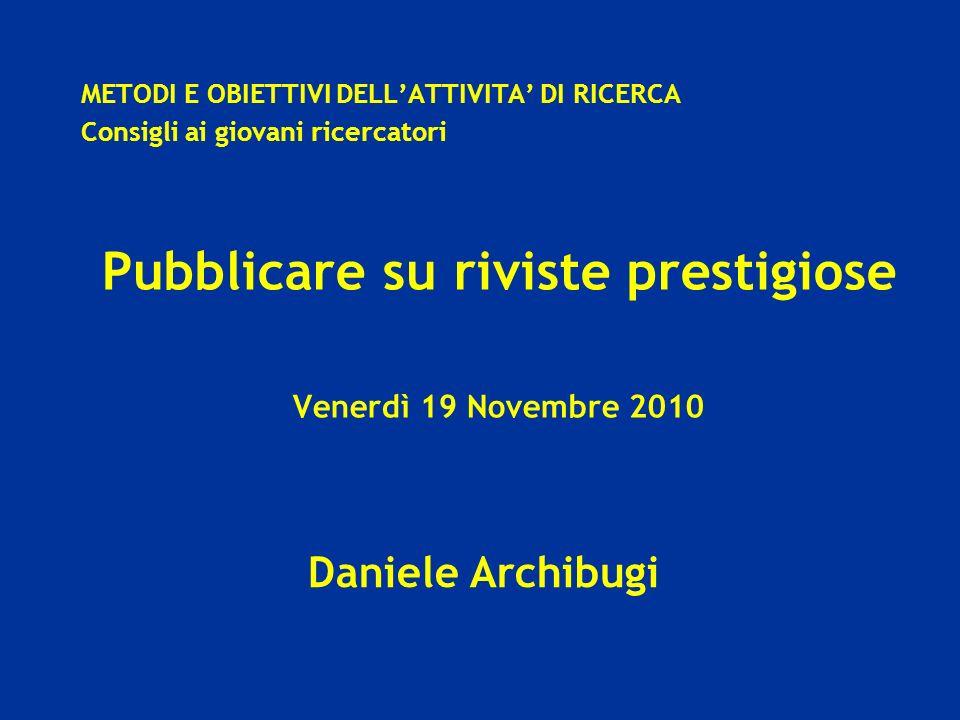 Daniele Archibugi METODI E OBIETTIVI DELLATTIVITA DI RICERCA Consigli ai giovani ricercatori Pubblicare su riviste prestigiose Venerdì 19 Novembre 2010
