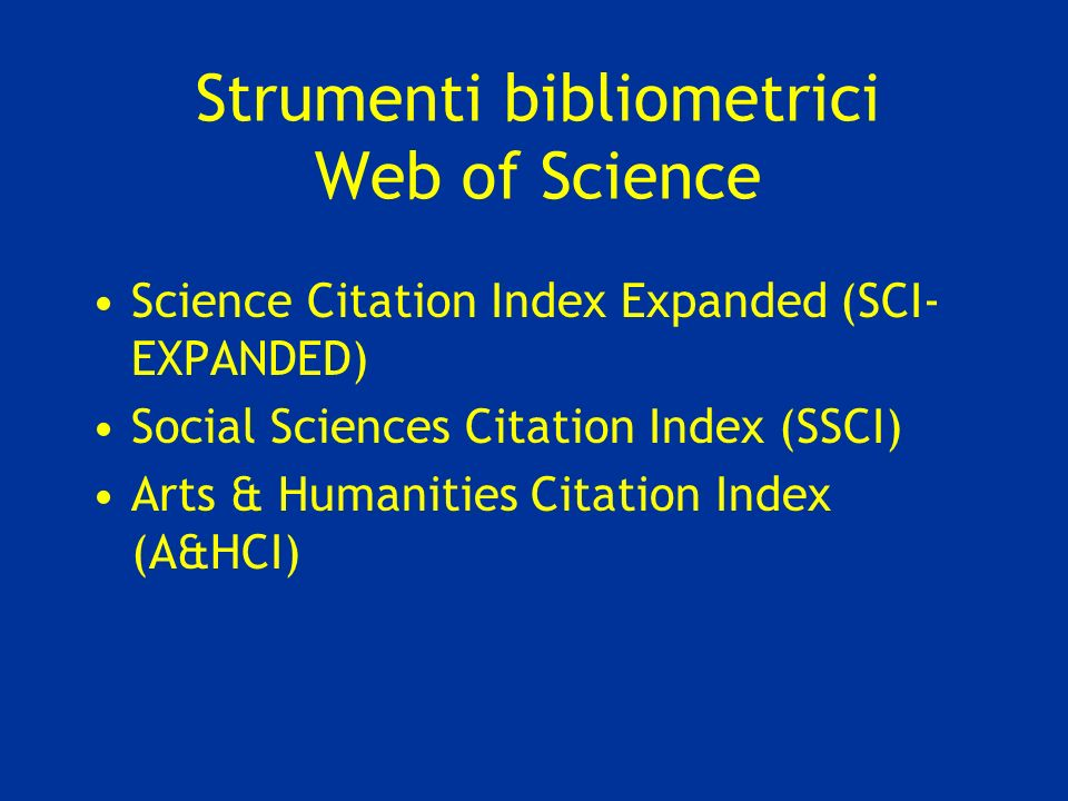 Strumenti bibliometrici Web of Science Science Citation Index Expanded (SCI- EXPANDED) Social Sciences Citation Index (SSCI) Arts & Humanities Citatio