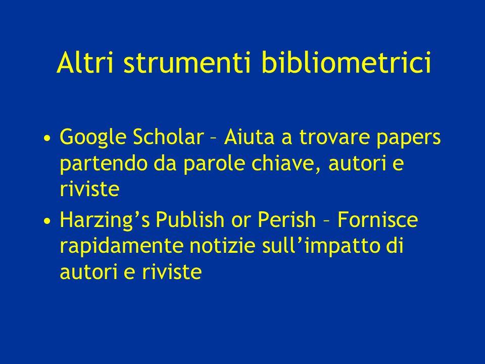 Altri strumenti bibliometrici Google Scholar – Aiuta a trovare papers partendo da parole chiave, autori e riviste Harzings Publish or Perish – Fornisce rapidamente notizie sullimpatto di autori e riviste