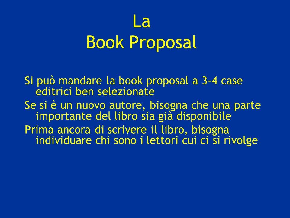 La Book Proposal Si può mandare la book proposal a 3-4 case editrici ben selezionate Se si è un nuovo autore, bisogna che una parte importante del libro sia già disponibile Prima ancora di scrivere il libro, bisogna individuare chi sono i lettori cui ci si rivolge