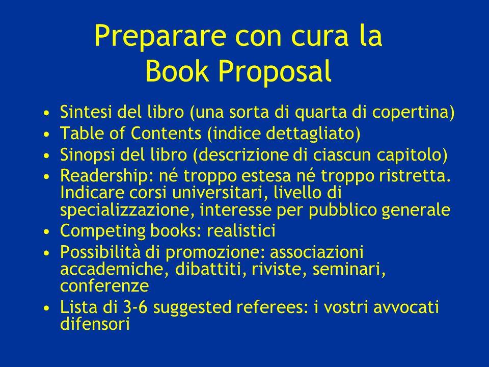Preparare con cura la Book Proposal Sintesi del libro (una sorta di quarta di copertina) Table of Contents (indice dettagliato) Sinopsi del libro (descrizione di ciascun capitolo) Readership: né troppo estesa né troppo ristretta.