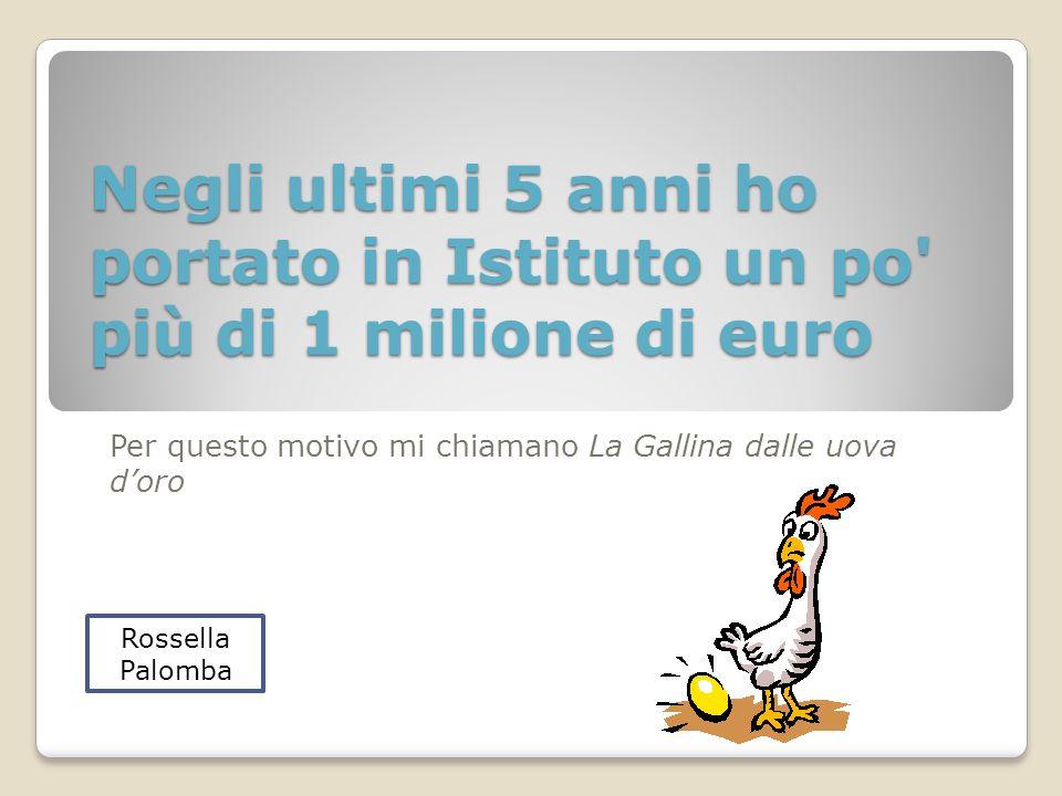 Negli ultimi 5 anni ho portato in Istituto un po più di 1 milione di euro Per questo motivo mi chiamano La Gallina dalle uova doro Rossella Palomba