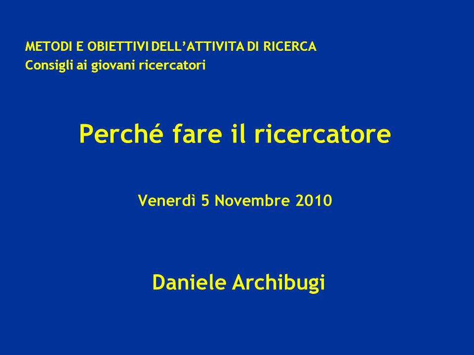 Daniele Archibugi METODI E OBIETTIVI DELLATTIVITA DI RICERCA Consigli ai giovani ricercatori Perché fare il ricercatore Venerdì 5 Novembre 2010