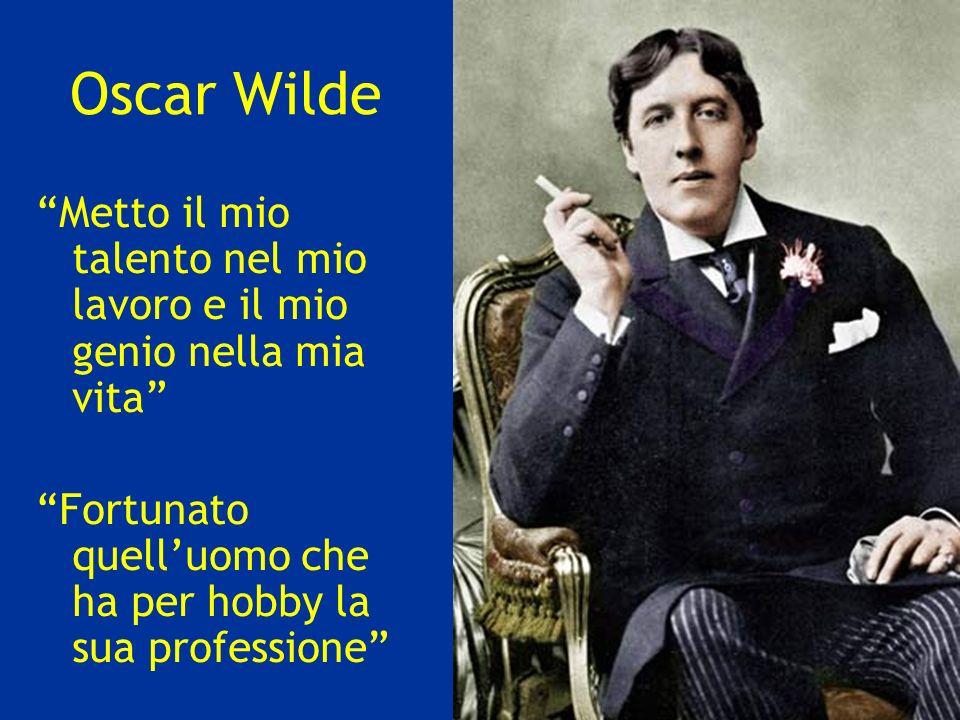 Oscar Wilde Metto il mio talento nel mio lavoro e il mio genio nella mia vita Fortunato quelluomo che ha per hobby la sua professione