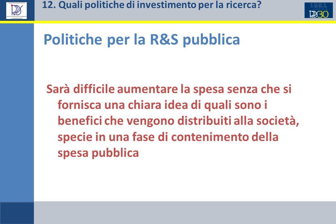 12. Quali politiche di investimento per la ricerca? Politiche per la R&S pubblica Sarà difficile aumentare la spesa senza che si fornisca una chiara i