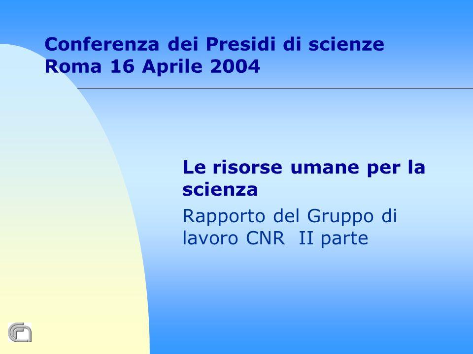 Conferenza dei Presidi di scienze Roma 16 Aprile 2004 Le risorse umane per la scienza Rapporto del Gruppo di lavoro CNR II parte