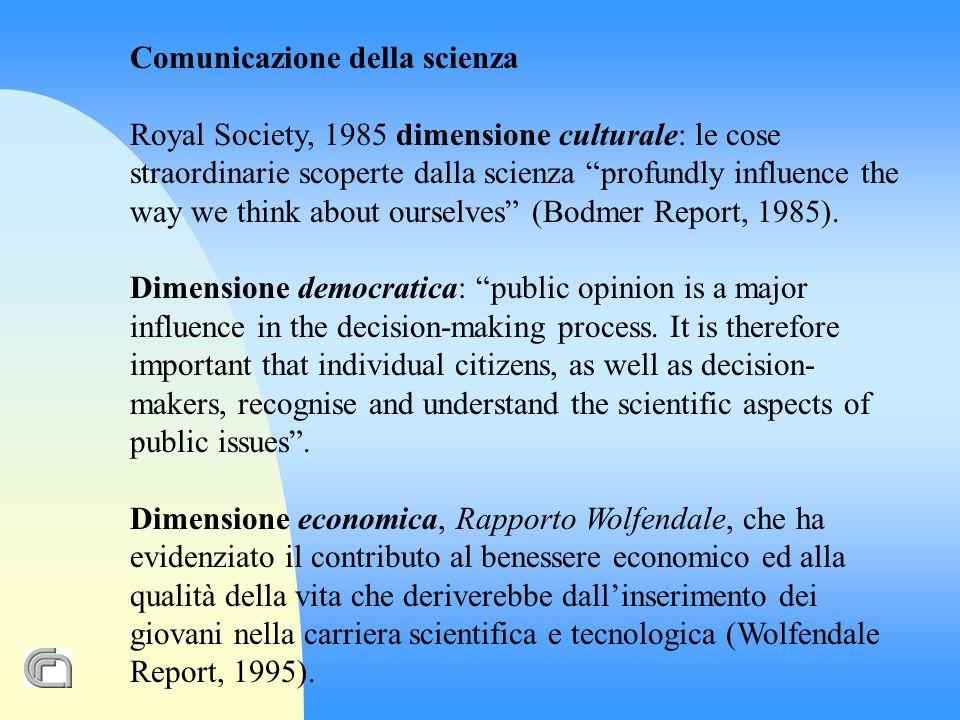 Comunicazione della scienza Royal Society, 1985 dimensione culturale: le cose straordinarie scoperte dalla scienza profundly influence the way we think about ourselves (Bodmer Report, 1985).