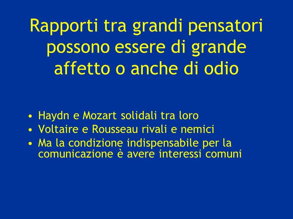Rapporti tra grandi pensatori possono essere di grande affetto o anche di odio Haydn e Mozart solidali tra loro Voltaire e Rousseau rivali e nemici Ma la condizione indispensabile per la comunicazione è avere interessi comuni