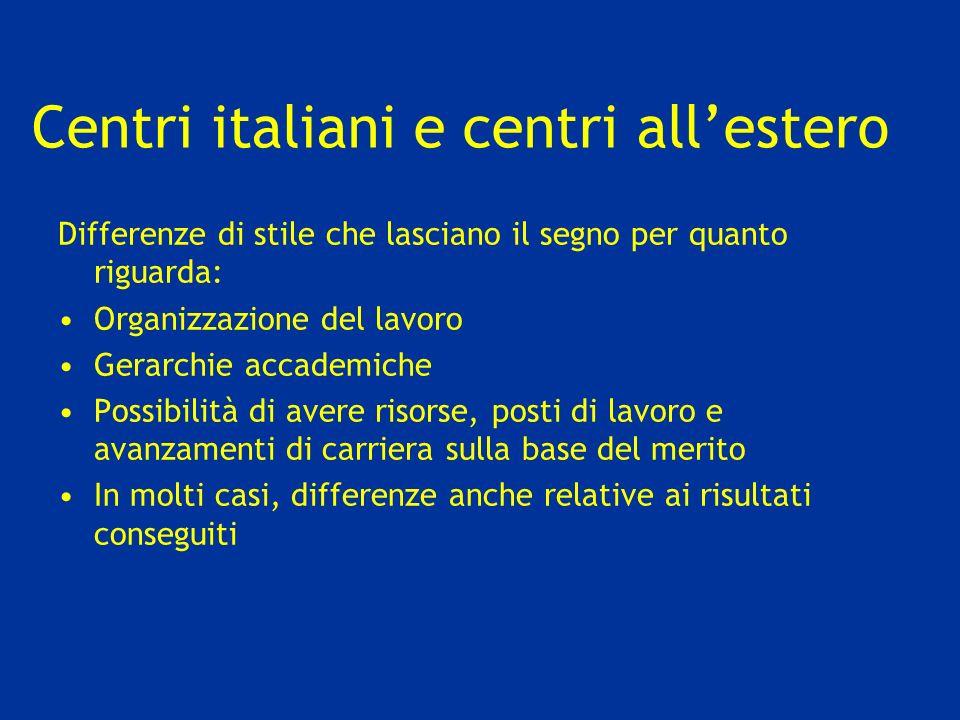 Centri italiani e centri allestero Differenze di stile che lasciano il segno per quanto riguarda: Organizzazione del lavoro Gerarchie accademiche Possibilità di avere risorse, posti di lavoro e avanzamenti di carriera sulla base del merito In molti casi, differenze anche relative ai risultati conseguiti