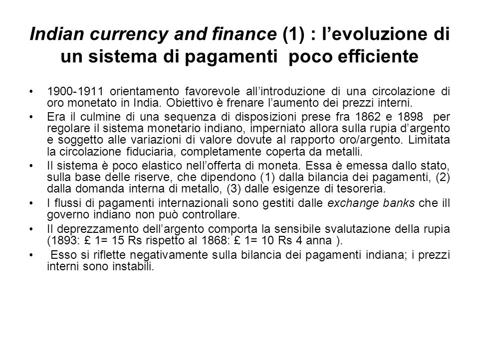 Indian currency and finance (1) : levoluzione di un sistema di pagamenti poco efficiente 1900-1911 orientamento favorevole allintroduzione di una circolazione di oro monetato in India.