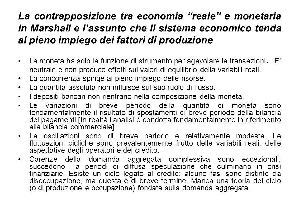 La contrapposizione tra economia reale e monetaria in Marshall e lassunto che il sistema economico tenda al pieno impiego dei fattori di produzione La moneta ha solo la funzione di strumento per agevolare le transazioni.