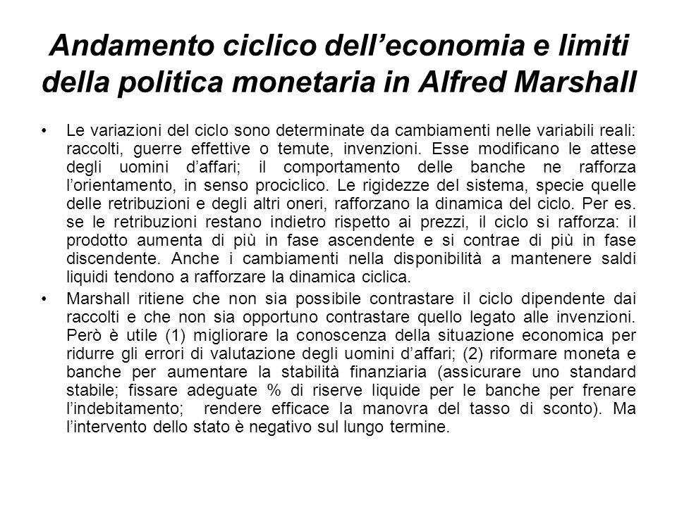 Andamento ciclico delleconomia e limiti della politica monetaria in Alfred Marshall Le variazioni del ciclo sono determinate da cambiamenti nelle variabili reali: raccolti, guerre effettive o temute, invenzioni.