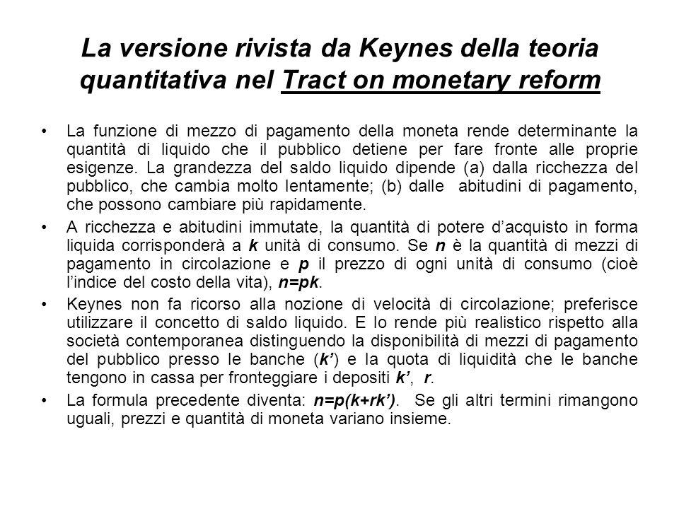 La versione rivista da Keynes della teoria quantitativa nel Tract on monetary reform La funzione di mezzo di pagamento della moneta rende determinante la quantità di liquido che il pubblico detiene per fare fronte alle proprie esigenze.