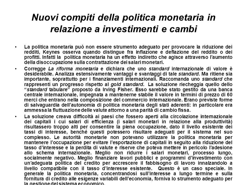 Nuovi compiti della politica monetaria in relazione a investimenti e cambi La politica monetaria può non essere strumento adeguato per provocare la riduzione dei redditi, Keynes osserva quando distingue fra inflazione e deflazione del reddito o dei profitti.