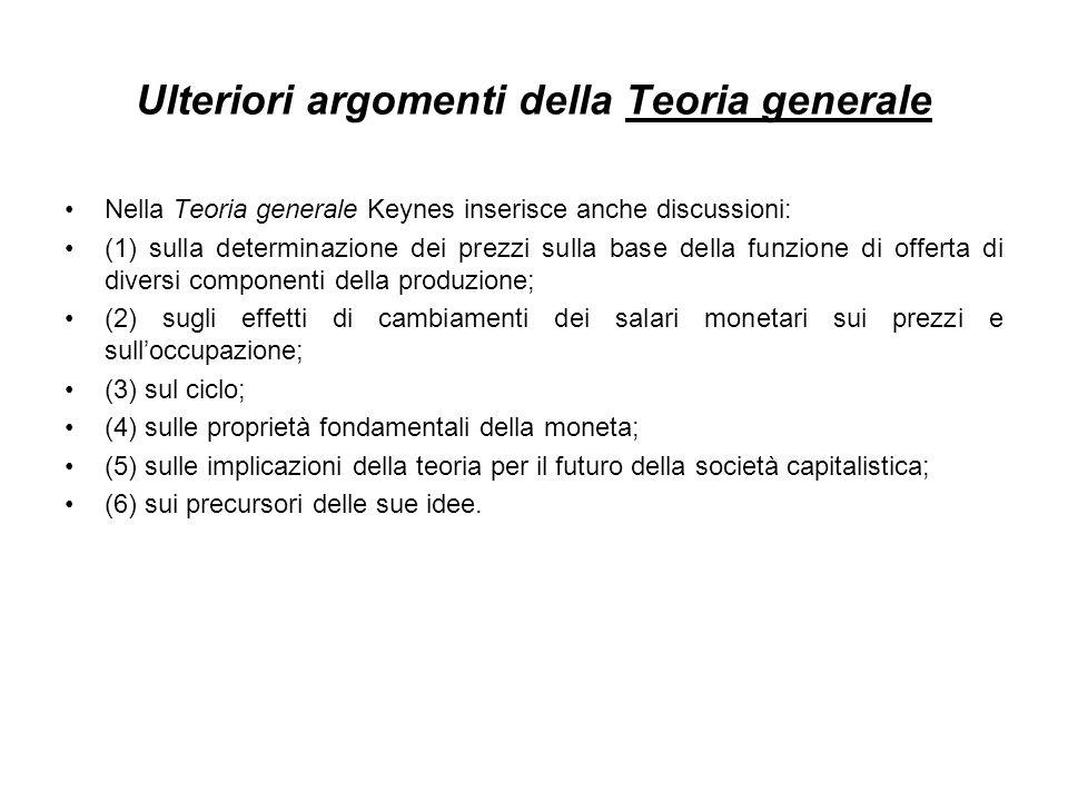Ulteriori argomenti della Teoria generale Nella Teoria generale Keynes inserisce anche discussioni: (1) sulla determinazione dei prezzi sulla base della funzione di offerta di diversi componenti della produzione; (2) sugli effetti di cambiamenti dei salari monetari sui prezzi e sulloccupazione; (3) sul ciclo; (4) sulle proprietà fondamentali della moneta; (5) sulle implicazioni della teoria per il futuro della società capitalistica; (6) sui precursori delle sue idee.