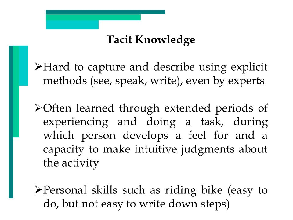 Tacit Knowledge Hard to capture and describe using explicit methods (see, speak, write), even by experts Often learned through extended periods of exp