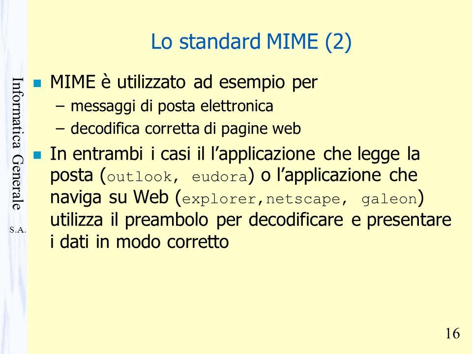 S.A. Informatica Generale 16 Lo standard MIME (2) n MIME è utilizzato ad esempio per –messaggi di posta elettronica –decodifica corretta di pagine web