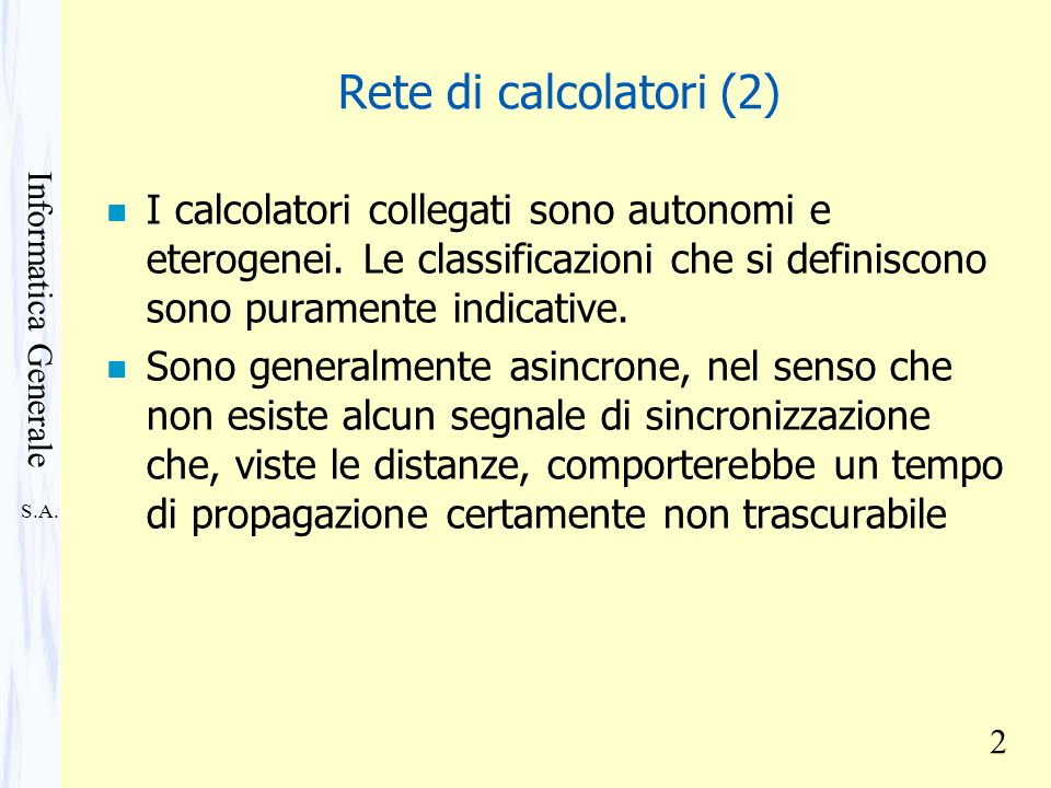 S.A. Informatica Generale 2 Rete di calcolatori (2) n I calcolatori collegati sono autonomi e eterogenei. Le classificazioni che si definiscono sono p