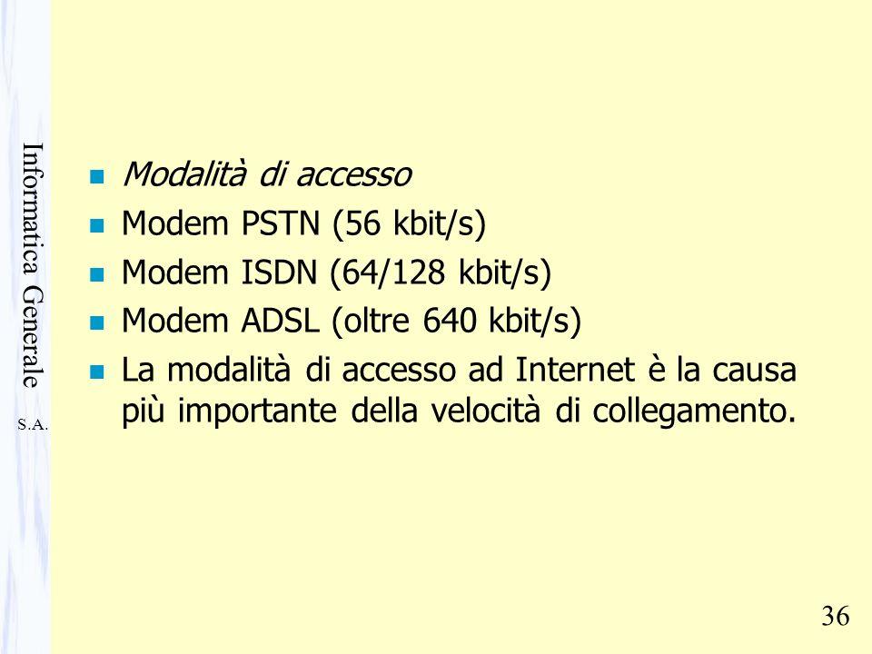 S.A. Informatica Generale 36 n Modalità di accesso n Modem PSTN (56 kbit/s) n Modem ISDN (64/128 kbit/s) n Modem ADSL (oltre 640 kbit/s) n La modalità