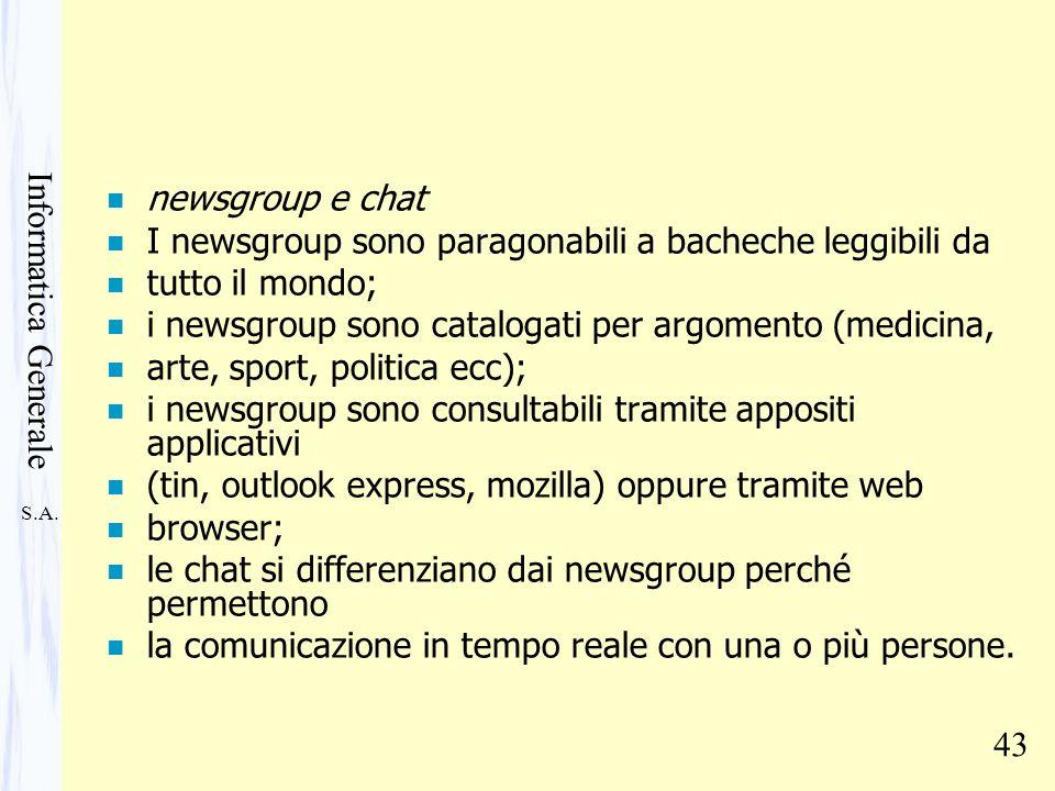 S.A. Informatica Generale 43 n newsgroup e chat n I newsgroup sono paragonabili a bacheche leggibili da n tutto il mondo; n i newsgroup sono catalogat