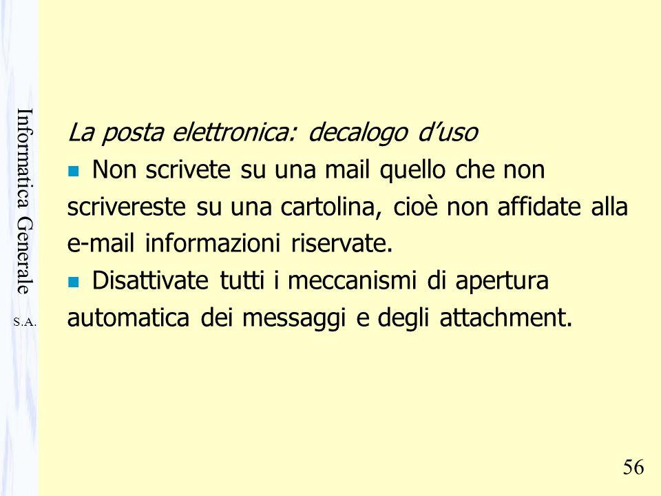 S.A. Informatica Generale 56 La posta elettronica: decalogo duso n Non scrivete su una mail quello che non scrivereste su una cartolina, cioè non affi