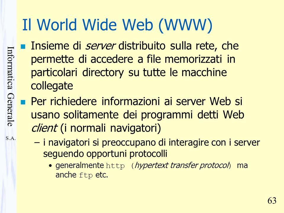 S.A. Informatica Generale 63 Il World Wide Web (WWW) n Insieme di server distribuito sulla rete, che permette di accedere a file memorizzati in partic
