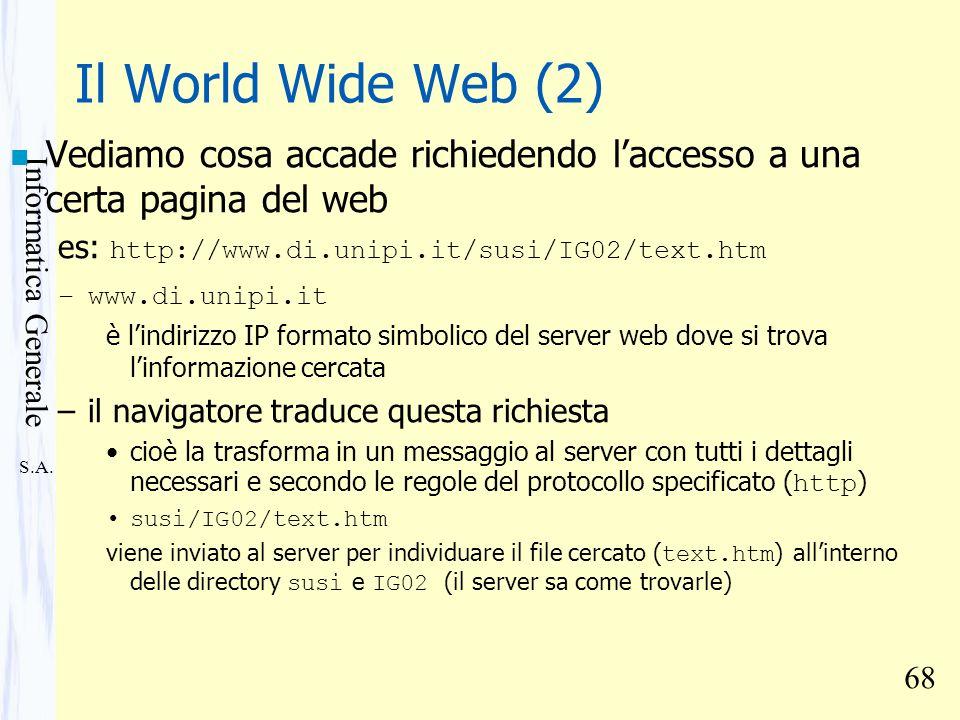 S.A. Informatica Generale 68 Il World Wide Web (2) n Vediamo cosa accade richiedendo laccesso a una certa pagina del web es: http://www.di.unipi.it/su