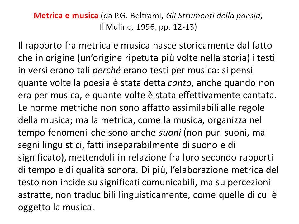 Metrica e musica (da P.G. Beltrami, Gli Strumenti della poesia, Il Mulino, 1996, pp. 12-13) Il rapporto fra metrica e musica nasce storicamente dal fa