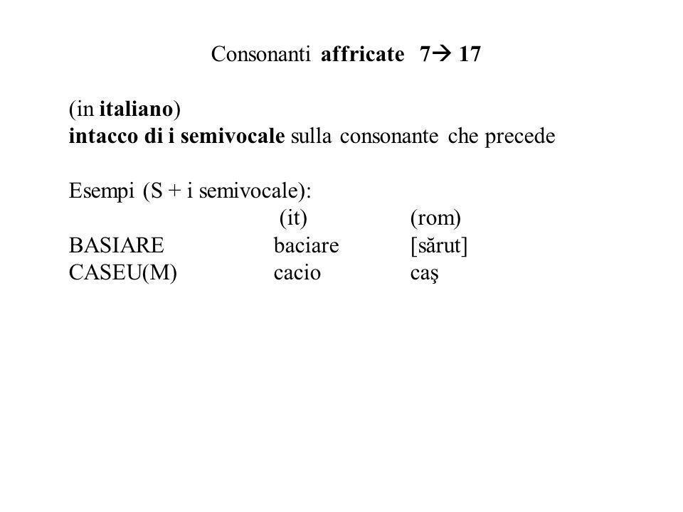 Consonanti affricate 7 17 (in italiano) intacco di i semivocale sulla consonante che precede Esempi (S + i semivocale): (it)(rom) BASIAREbaciare[sărut] CASEU(M)caciocaş
