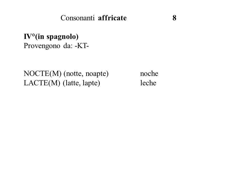 Consonanti affricate 8 IV°(in spagnolo) Provengono da: -KT- NOCTE(M) (notte, noapte)noche LACTE(M) (latte, lapte)leche