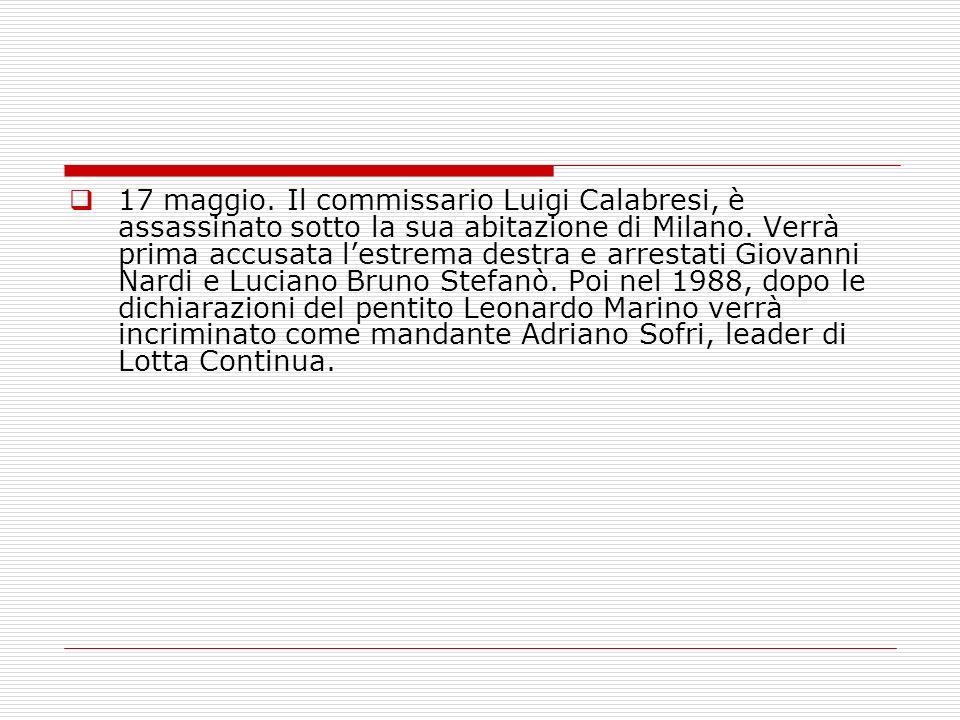 17 maggio. Il commissario Luigi Calabresi, è assassinato sotto la sua abitazione di Milano. Verrà prima accusata lestrema destra e arrestati Giovanni