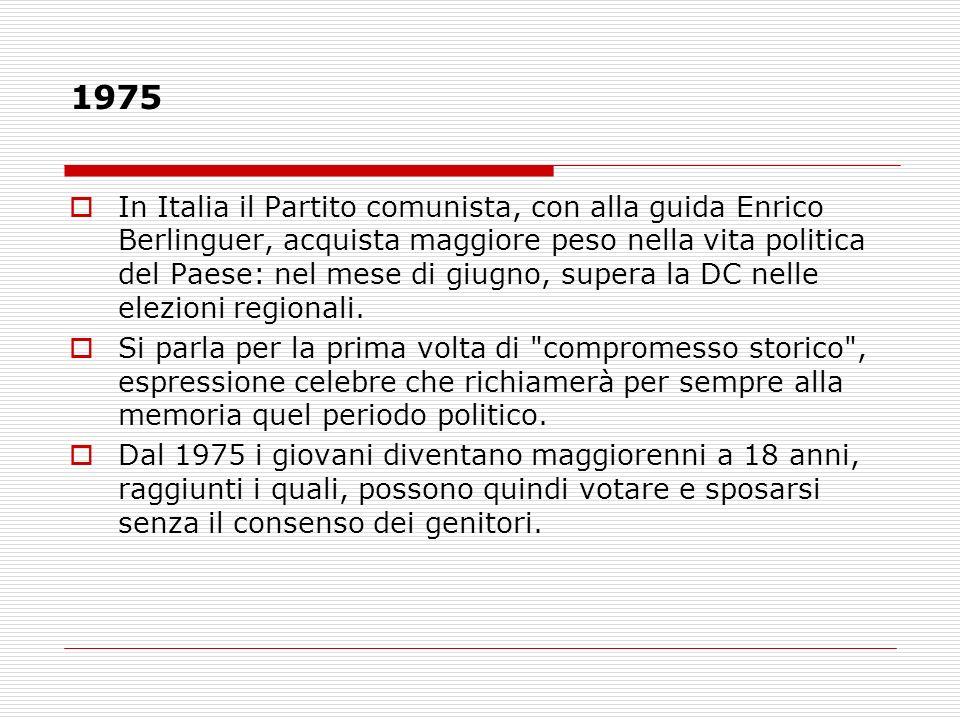 1975 In Italia il Partito comunista, con alla guida Enrico Berlinguer, acquista maggiore peso nella vita politica del Paese: nel mese di giugno, super