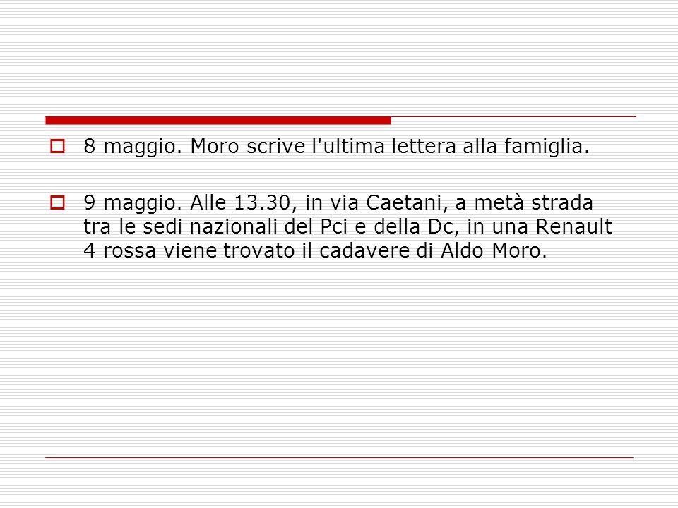 8 maggio. Moro scrive l'ultima lettera alla famiglia. 9 maggio. Alle 13.30, in via Caetani, a metà strada tra le sedi nazionali del Pci e della Dc, in