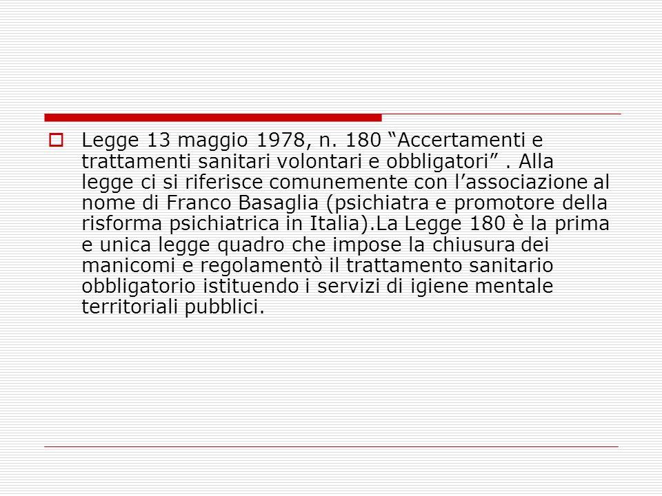 Legge 13 maggio 1978, n. 180 Accertamenti e trattamenti sanitari volontari e obbligatori. Alla legge ci si riferisce comunemente con lassociazione al