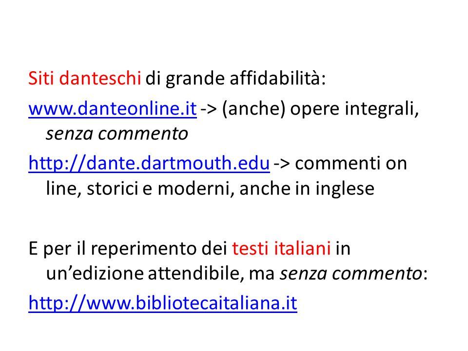 Siti danteschi di grande affidabilità: www.danteonline.itwww.danteonline.it -> (anche) opere integrali, senza commento http://dante.dartmouth.eduhttp://dante.dartmouth.edu -> commenti on line, storici e moderni, anche in inglese E per il reperimento dei testi italiani in unedizione attendibile, ma senza commento: http://www.bibliotecaitaliana.it