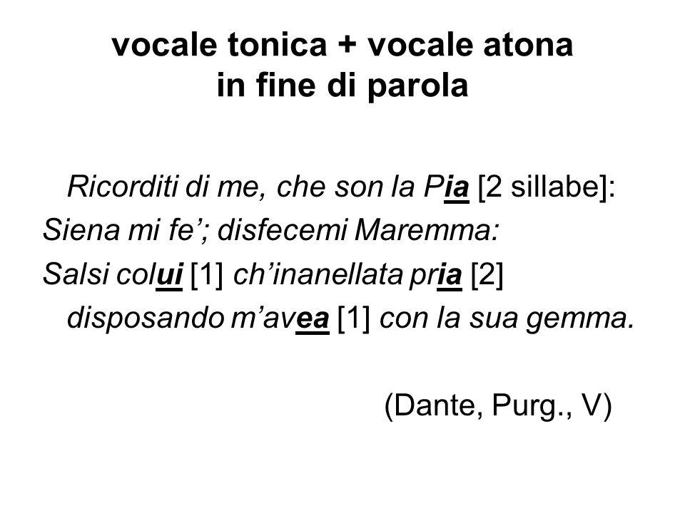 vocale tonica + vocale atona in fine di parola Ricorditi di me, che son la Pia [2 sillabe]: Siena mi fe; disfecemi Maremma: Salsi colui [1] chinanella
