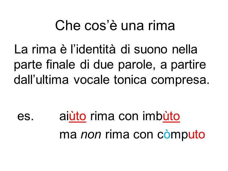 Che cosè una rima La rima è lidentità di suono nella parte finale di due parole, a partire dallultima vocale tonica compresa. es. aiùto rima con imbùt