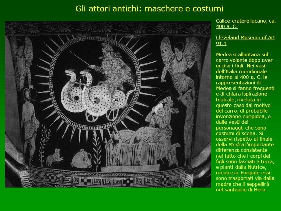 Gli attori antichi: maschere e costumi Calice-cratere lucano, ca. 400 a. C. Cleveland Museum of Art 91.1 Medea si allontana sul carro volante dopo ave