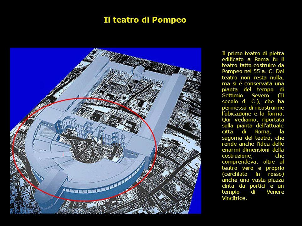 Il primo teatro di pietra edificato a Roma fu il teatro fatto costruire da Pompeo nel 55 a. C. Del teatro non resta nulla, ma si è conservata una pian