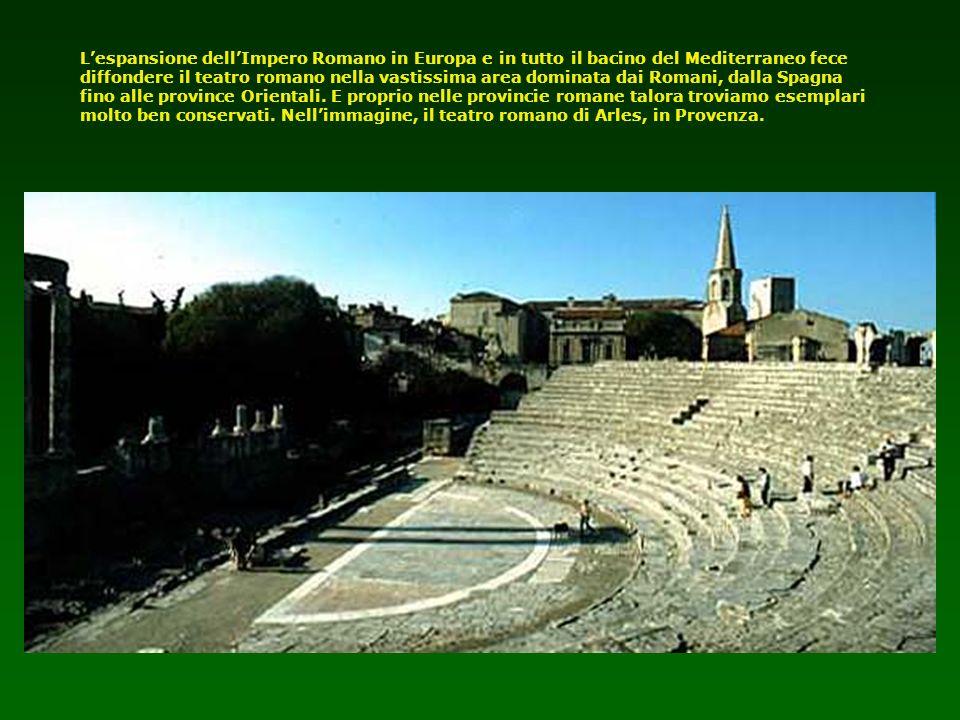 Lespansione dellImpero Romano in Europa e in tutto il bacino del Mediterraneo fece diffondere il teatro romano nella vastissima area dominata dai Roma