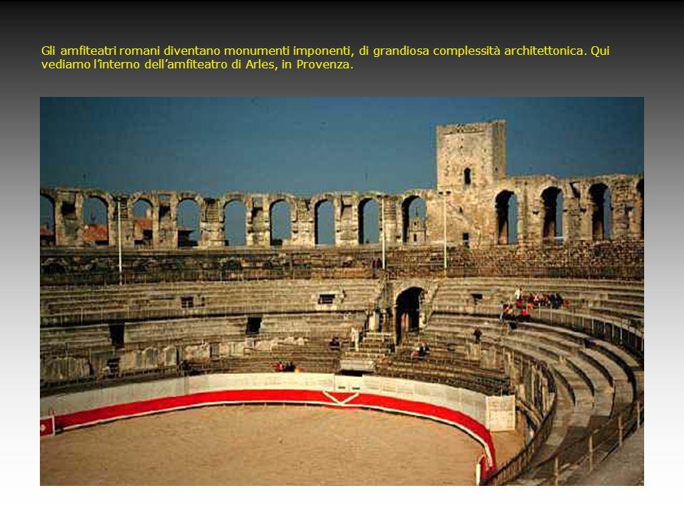 Gli amfiteatri romani diventano monumenti imponenti, di grandiosa complessità architettonica. Qui vediamo linterno dellamfiteatro di Arles, in Provenz