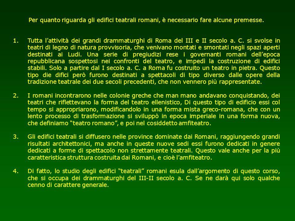 Per quanto riguarda gli edifici teatrali romani, è necessario fare alcune premesse. 1.Tutta lattività dei grandi drammaturghi di Roma del III e II sec