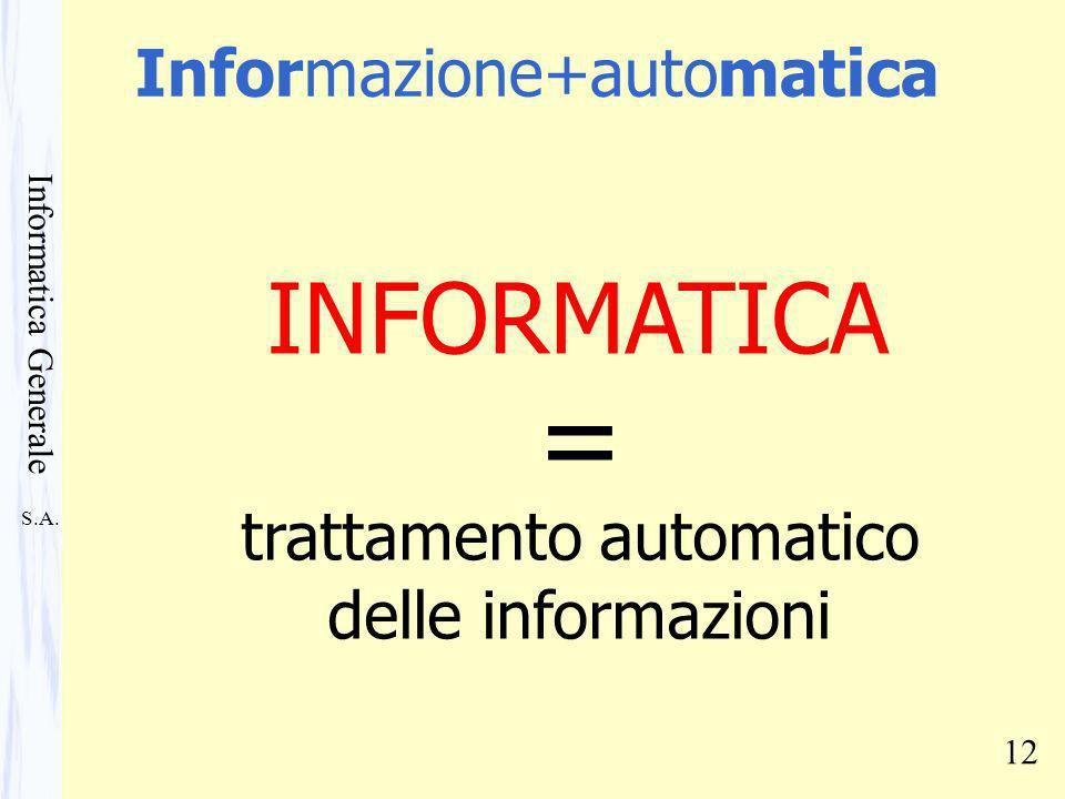 S.A. Informatica Generale 12 INFORMATICA trattamento automatico delle informazioni = Informazione+automatica