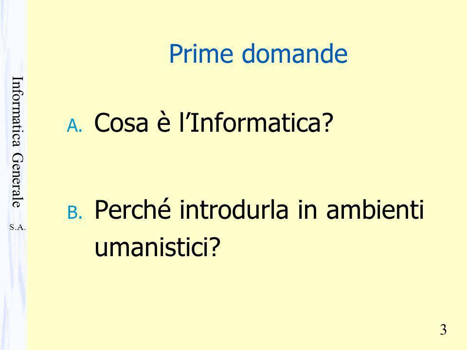 S.A. Informatica Generale 3 Prime domande A. Cosa è lInformatica? B. Perché introdurla in ambienti umanistici?