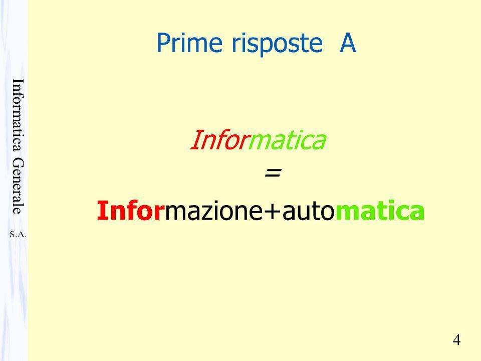S.A. Informatica Generale 4 Prime risposte A Informatica = Informazione+automatica