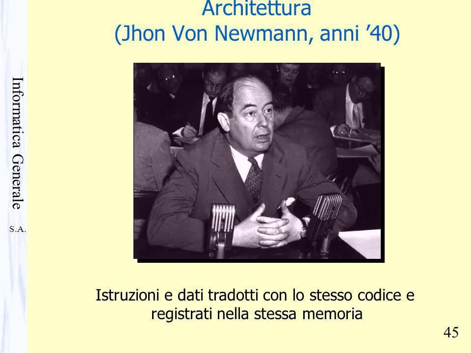S.A. Informatica Generale 45 Architettura (Jhon Von Newmann, anni 40) Istruzioni e dati tradotti con lo stesso codice e registrati nella stessa memori