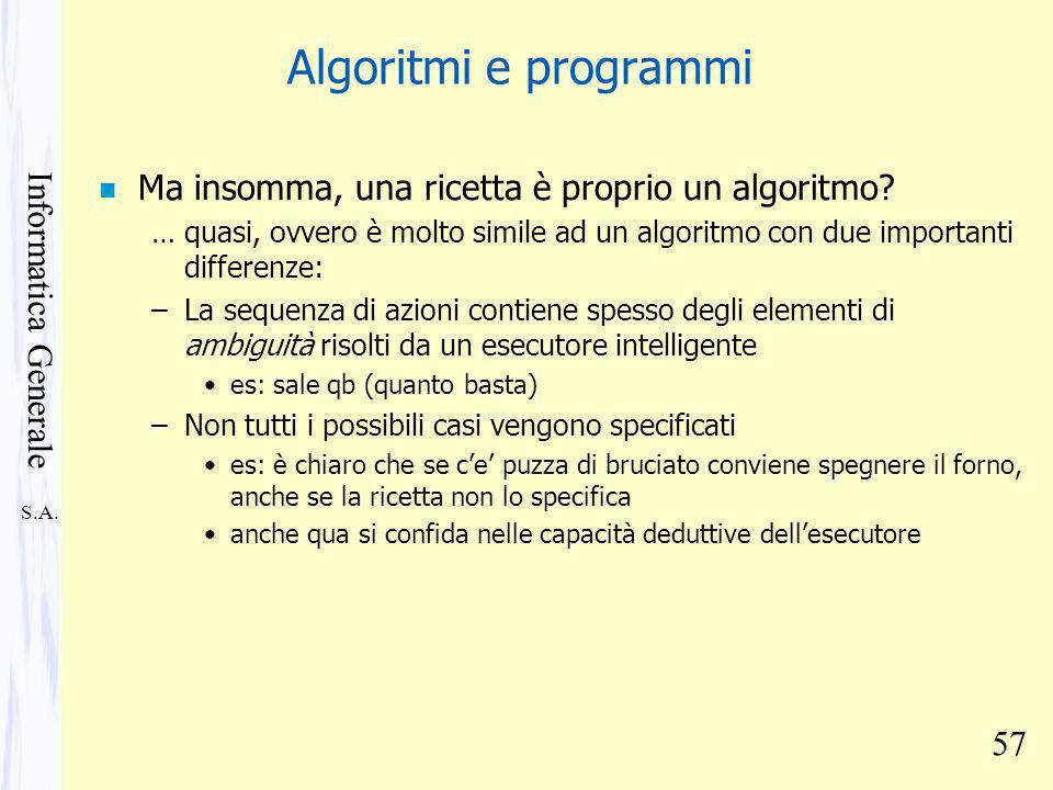 S.A. Informatica Generale 57 Algoritmi e programmi n Ma insomma, una ricetta è proprio un algoritmo? … quasi, ovvero è molto simile ad un algoritmo co