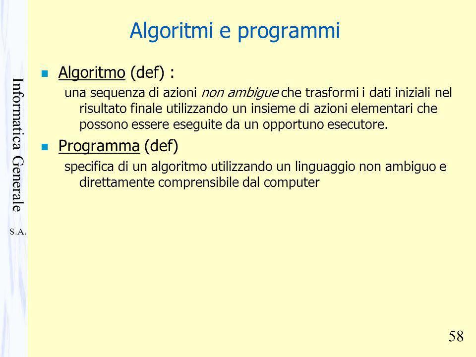 S.A. Informatica Generale 58 Algoritmi e programmi n Algoritmo (def) : una sequenza di azioni non ambigue che trasformi i dati iniziali nel risultato