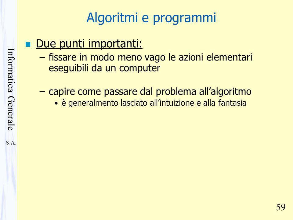 S.A. Informatica Generale 59 Algoritmi e programmi n Due punti importanti: –fissare in modo meno vago le azioni elementari eseguibili da un computer –