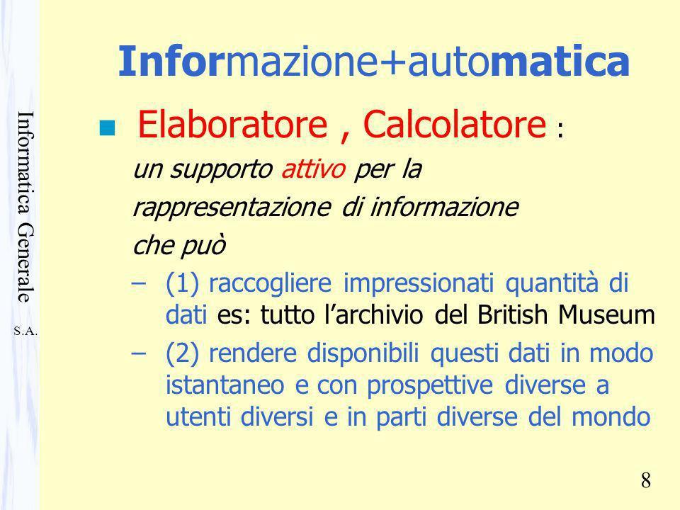 S.A. Informatica Generale 8 Informazione+automatica n Elaboratore, Calcolatore : un supporto attivo per la rappresentazione di informazione che può –(